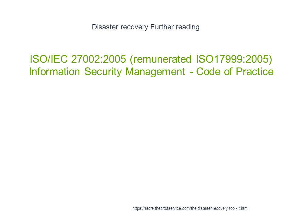Disaster recovery Further reading 1 ISO/IEC 27002:2005 (remunerated ISO17999:2005) Information Security Management - Code of Practice https://store.th