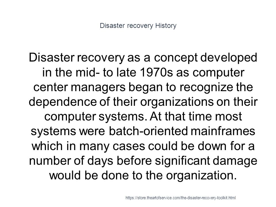 Disaster recovery History 1 Disaster recovery as a concept developed in the mid- to late 1970s as computer center managers began to recognize the dependence of their organizations on their computer systems.