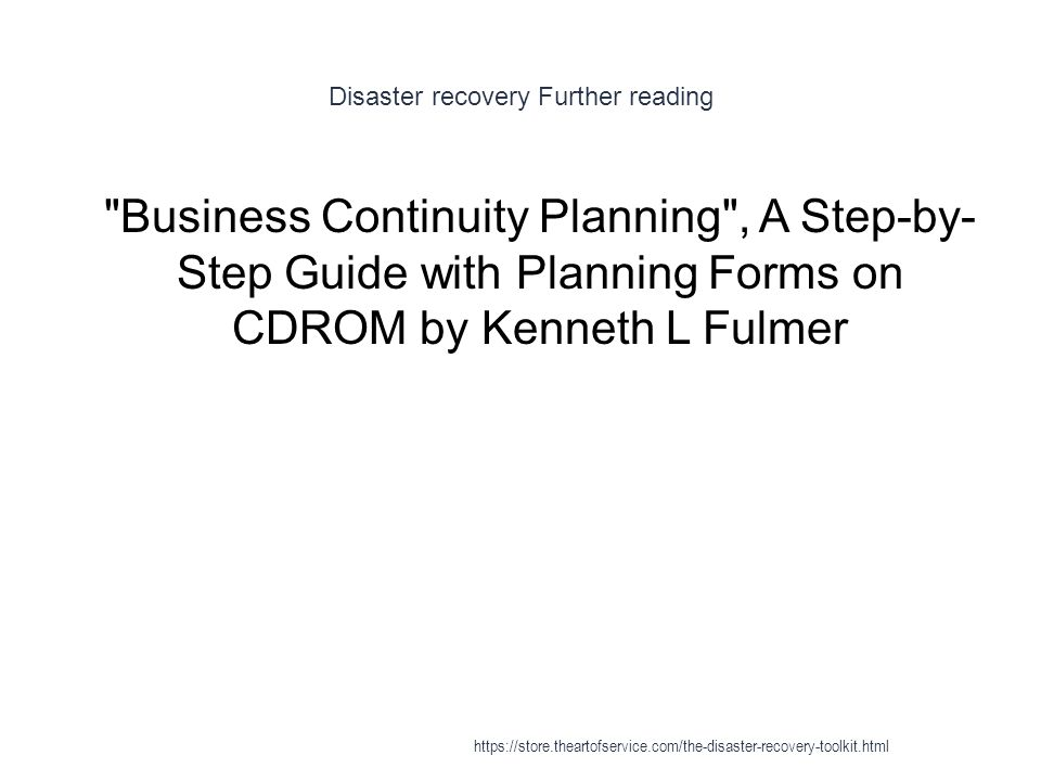 Disaster recovery Further reading 1 Business Continuity Planning , A Step-by- Step Guide with Planning Forms on CDROM by Kenneth L Fulmer https://store.theartofservice.com/the-disaster-recovery-toolkit.html