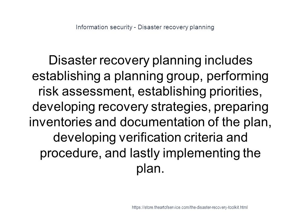 Information security - Disaster recovery planning 1 Disaster recovery planning includes establishing a planning group, performing risk assessment, establishing priorities, developing recovery strategies, preparing inventories and documentation of the plan, developing verification criteria and procedure, and lastly implementing the plan.