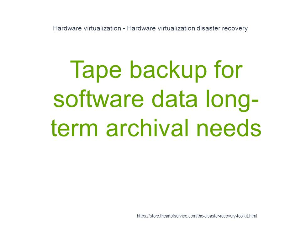Hardware virtualization - Hardware virtualization disaster recovery 1 Tape backup for software data long- term archival needs https://store.theartofservice.com/the-disaster-recovery-toolkit.html