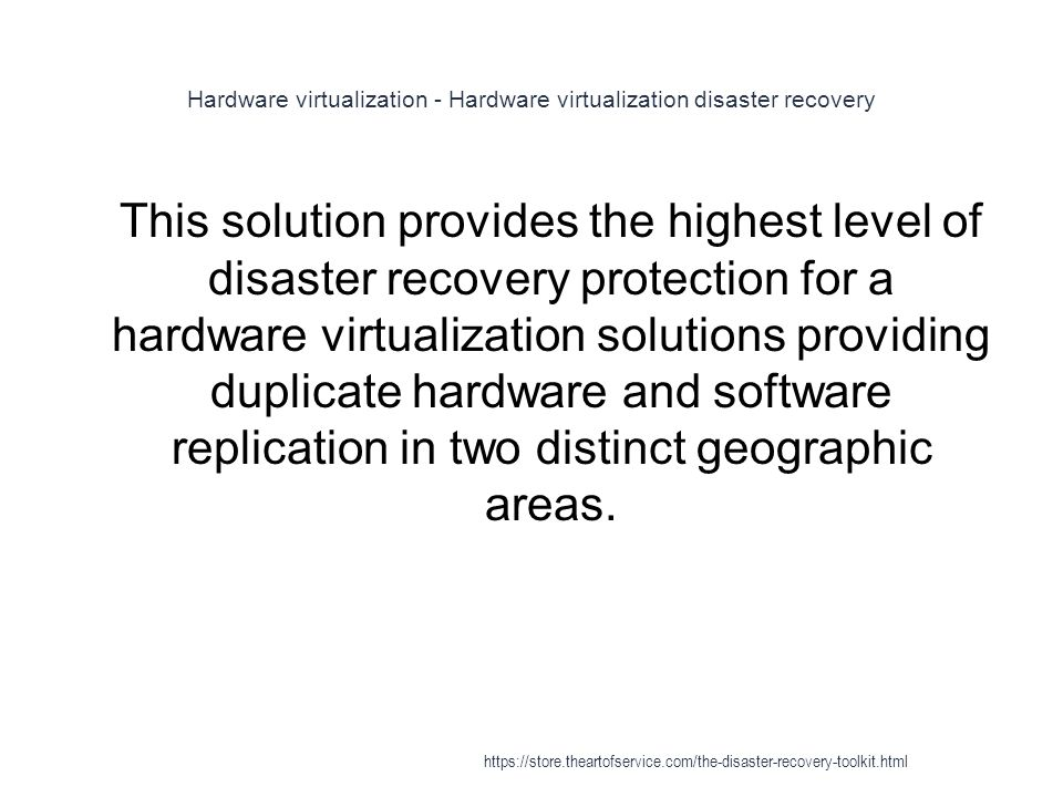Hardware virtualization - Hardware virtualization disaster recovery 1 This solution provides the highest level of disaster recovery protection for a hardware virtualization solutions providing duplicate hardware and software replication in two distinct geographic areas.