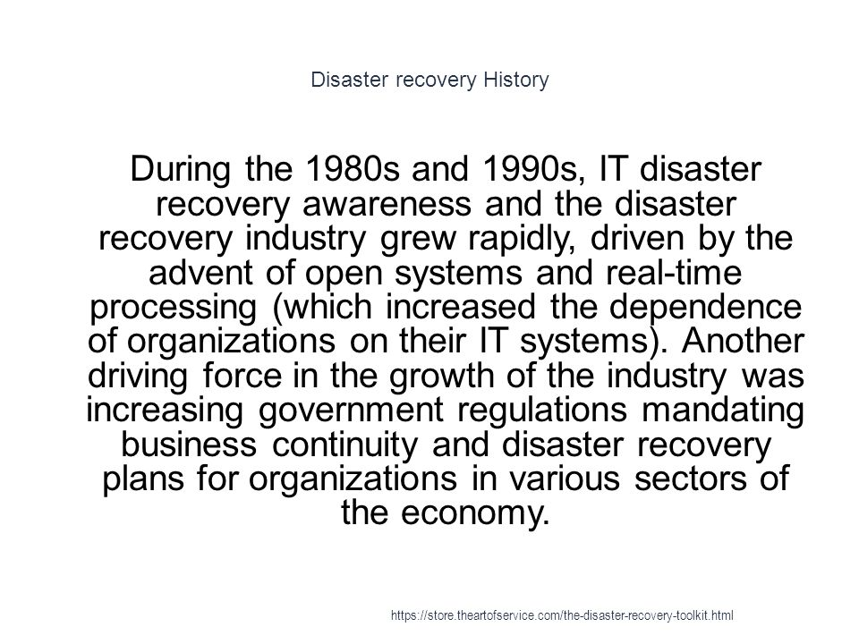 Disaster recovery History 1 During the 1980s and 1990s, IT disaster recovery awareness and the disaster recovery industry grew rapidly, driven by the advent of open systems and real-time processing (which increased the dependence of organizations on their IT systems).