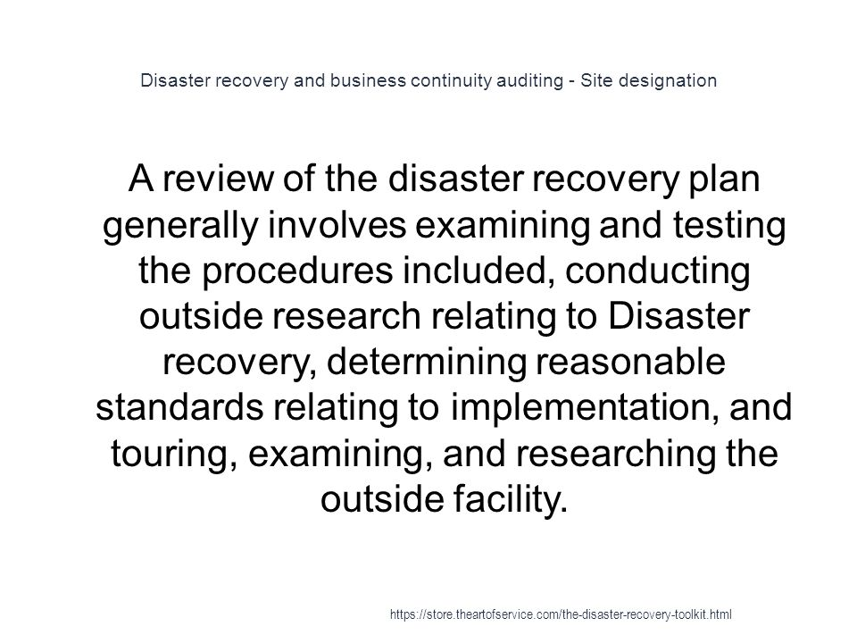 Disaster recovery and business continuity auditing - Site designation 1 A review of the disaster recovery plan generally involves examining and testing the procedures included, conducting outside research relating to Disaster recovery, determining reasonable standards relating to implementation, and touring, examining, and researching the outside facility.