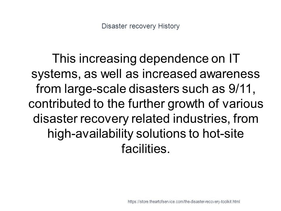 Disaster recovery History 1 This increasing dependence on IT systems, as well as increased awareness from large-scale disasters such as 9/11, contributed to the further growth of various disaster recovery related industries, from high-availability solutions to hot-site facilities.