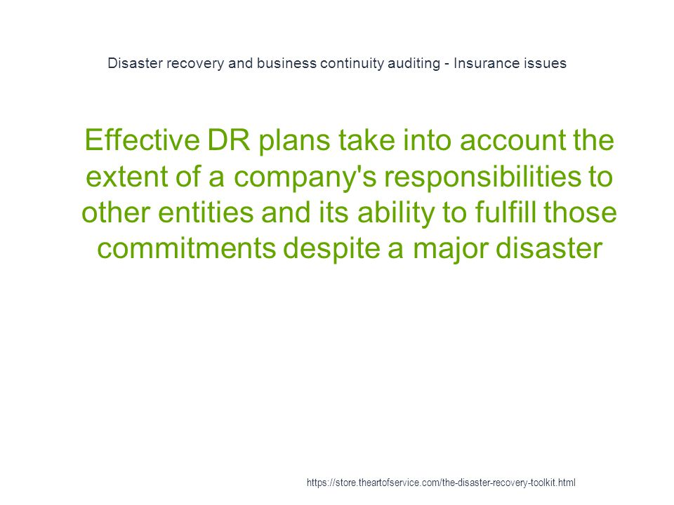Disaster recovery and business continuity auditing - Insurance issues 1 Effective DR plans take into account the extent of a company s responsibilities to other entities and its ability to fulfill those commitments despite a major disaster https://store.theartofservice.com/the-disaster-recovery-toolkit.html