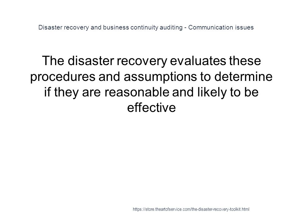 Disaster recovery and business continuity auditing - Communication issues 1 The disaster recovery evaluates these procedures and assumptions to determine if they are reasonable and likely to be effective https://store.theartofservice.com/the-disaster-recovery-toolkit.html