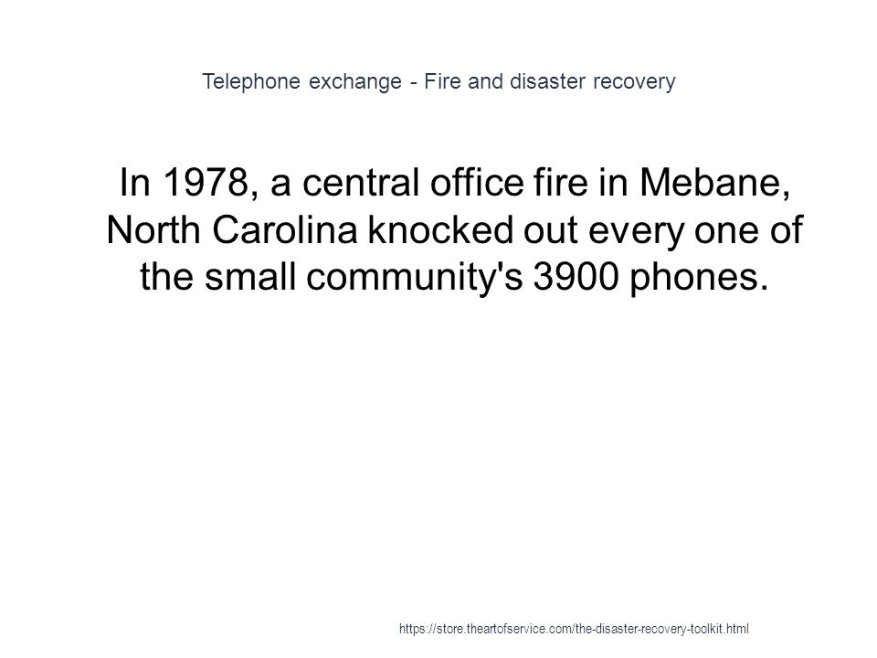Telephone exchange - Fire and disaster recovery 1 In 1978, a central office fire in Mebane, North Carolina knocked out every one of the small community s 3900 phones.
