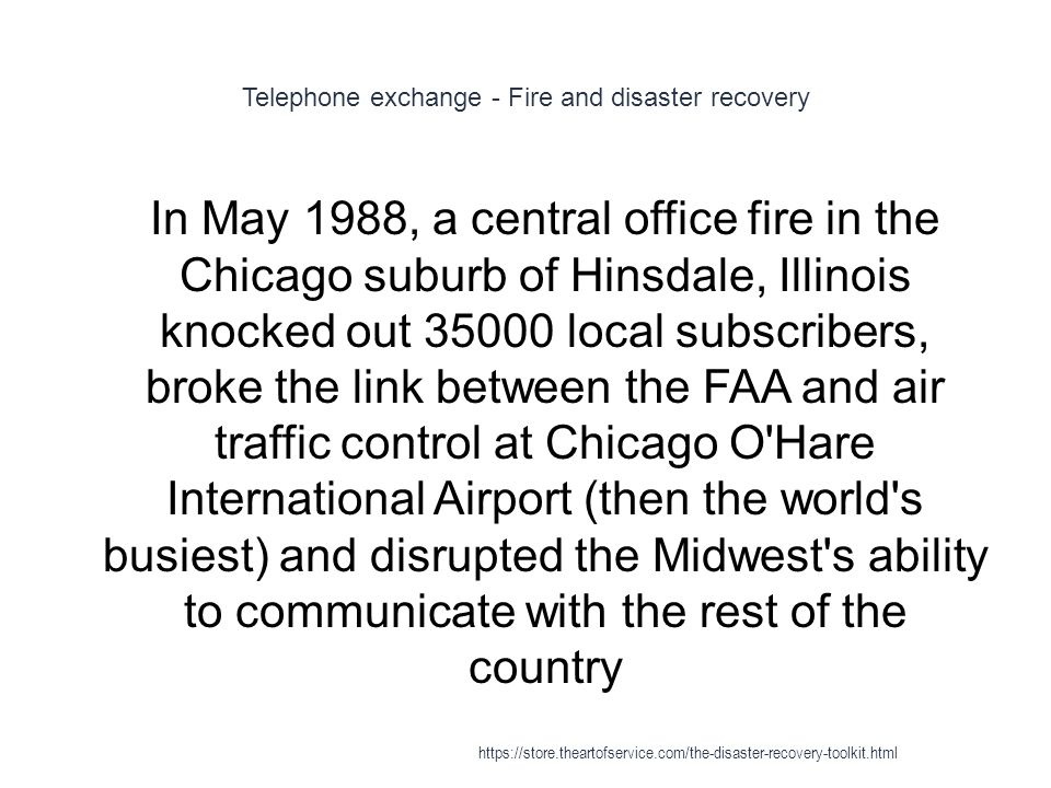 Telephone exchange - Fire and disaster recovery 1 In May 1988, a central office fire in the Chicago suburb of Hinsdale, Illinois knocked out 35000 local subscribers, broke the link between the FAA and air traffic control at Chicago O Hare International Airport (then the world s busiest) and disrupted the Midwest s ability to communicate with the rest of the country https://store.theartofservice.com/the-disaster-recovery-toolkit.html
