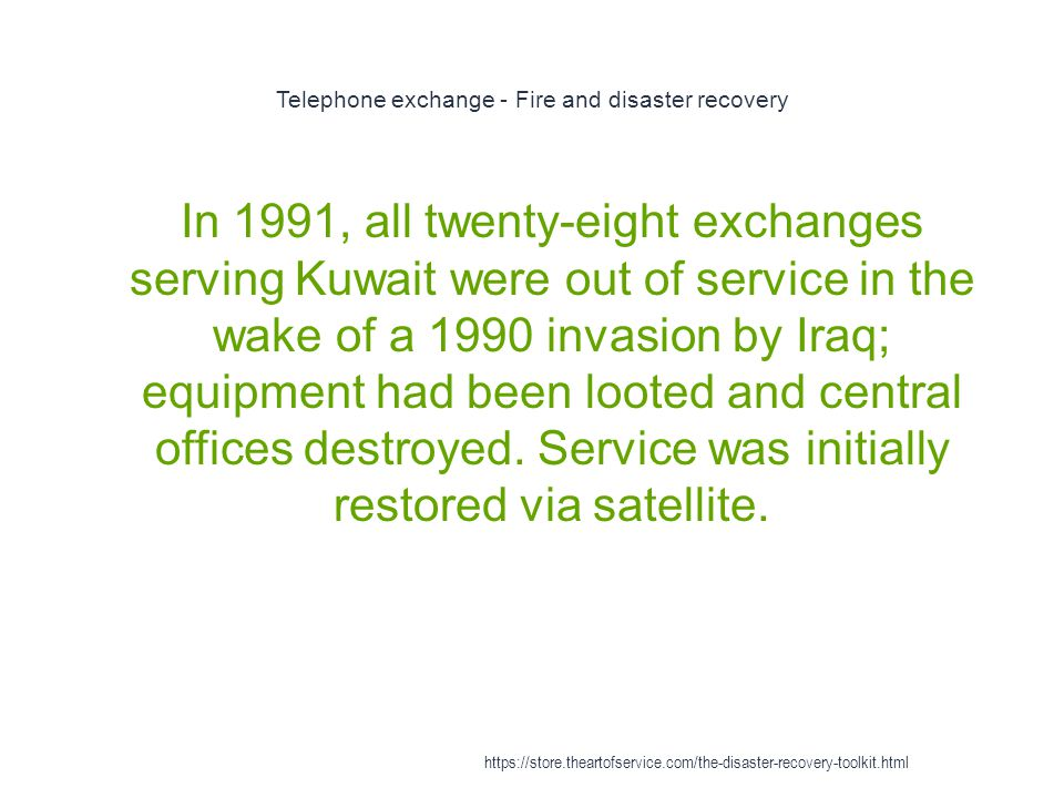 Telephone exchange - Fire and disaster recovery 1 In 1991, all twenty-eight exchanges serving Kuwait were out of service in the wake of a 1990 invasion by Iraq; equipment had been looted and central offices destroyed.