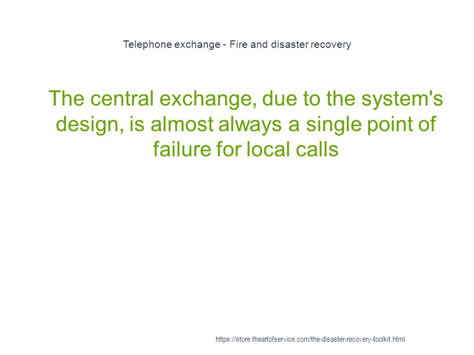 Telephone exchange - Fire and disaster recovery 1 The central exchange, due to the system s design, is almost always a single point of failure for local calls https://store.theartofservice.com/the-disaster-recovery-toolkit.html