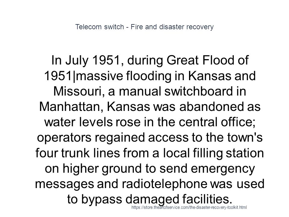 Telecom switch - Fire and disaster recovery 1 In July 1951, during Great Flood of 1951|massive flooding in Kansas and Missouri, a manual switchboard in Manhattan, Kansas was abandoned as water levels rose in the central office; operators regained access to the town s four trunk lines from a local filling station on higher ground to send emergency messages and radiotelephone was used to bypass damaged facilities.