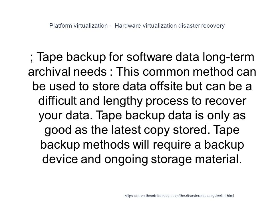 Platform virtualization - Hardware virtualization disaster recovery 1 ; Tape backup for software data long-term archival needs : This common method can be used to store data offsite but can be a difficult and lengthy process to recover your data.