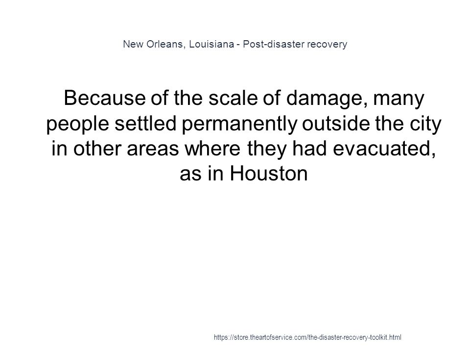New Orleans, Louisiana - Post-disaster recovery 1 Because of the scale of damage, many people settled permanently outside the city in other areas where they had evacuated, as in Houston https://store.theartofservice.com/the-disaster-recovery-toolkit.html