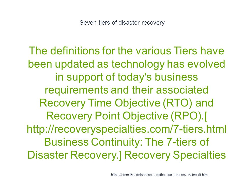 Seven tiers of disaster recovery 1 The definitions for the various Tiers have been updated as technology has evolved in support of today s business requirements and their associated Recovery Time Objective (RTO) and Recovery Point Objective (RPO).[ http://recoveryspecialties.com/7-tiers.html Business Continuity: The 7-tiers of Disaster Recovery.] Recovery Specialties https://store.theartofservice.com/the-disaster-recovery-toolkit.html