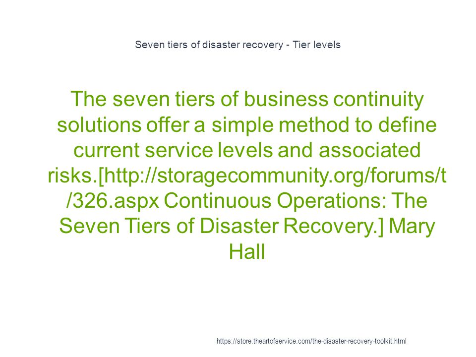 Seven tiers of disaster recovery - Tier levels 1 The seven tiers of business continuity solutions offer a simple method to define current service levels and associated risks.[http://storagecommunity.org/forums/t /326.aspx Continuous Operations: The Seven Tiers of Disaster Recovery.] Mary Hall https://store.theartofservice.com/the-disaster-recovery-toolkit.html