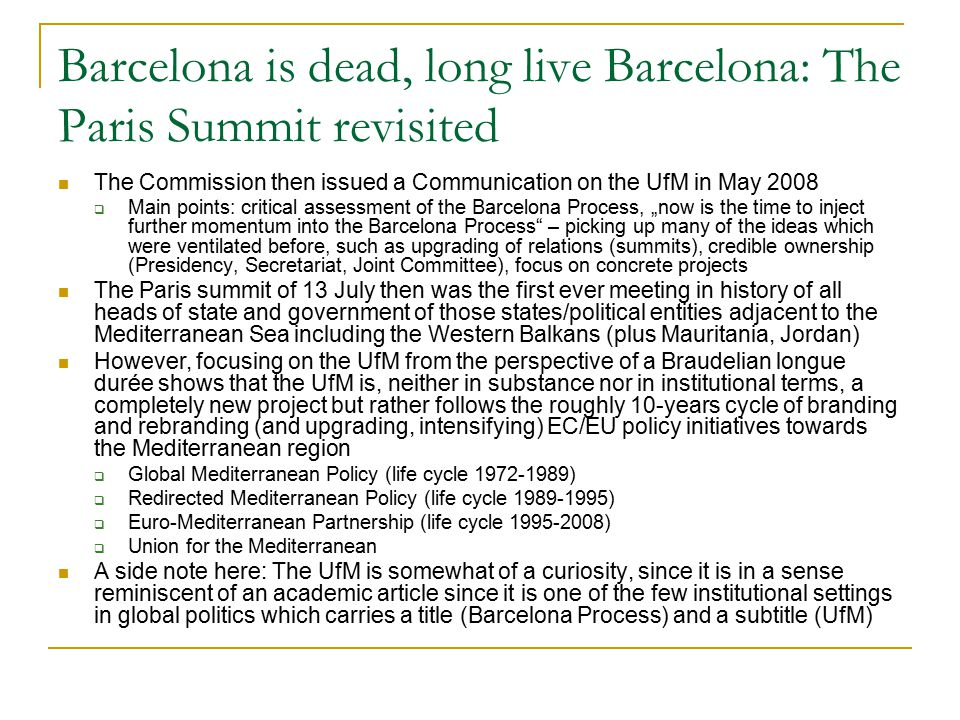 Barcelona is dead, long live Barcelona: The Paris Summit revisited The Commission then issued a Communication on the UfM in May 2008  Main points: cr