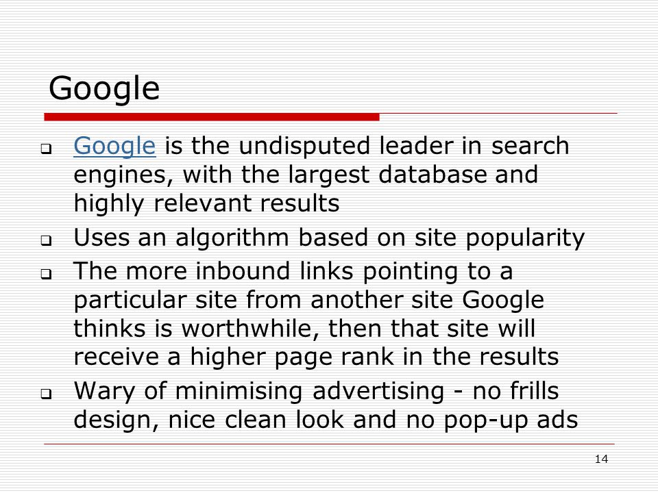 14 Google  Google is the undisputed leader in search engines, with the largest database and highly relevant results Google  Uses an algorithm based