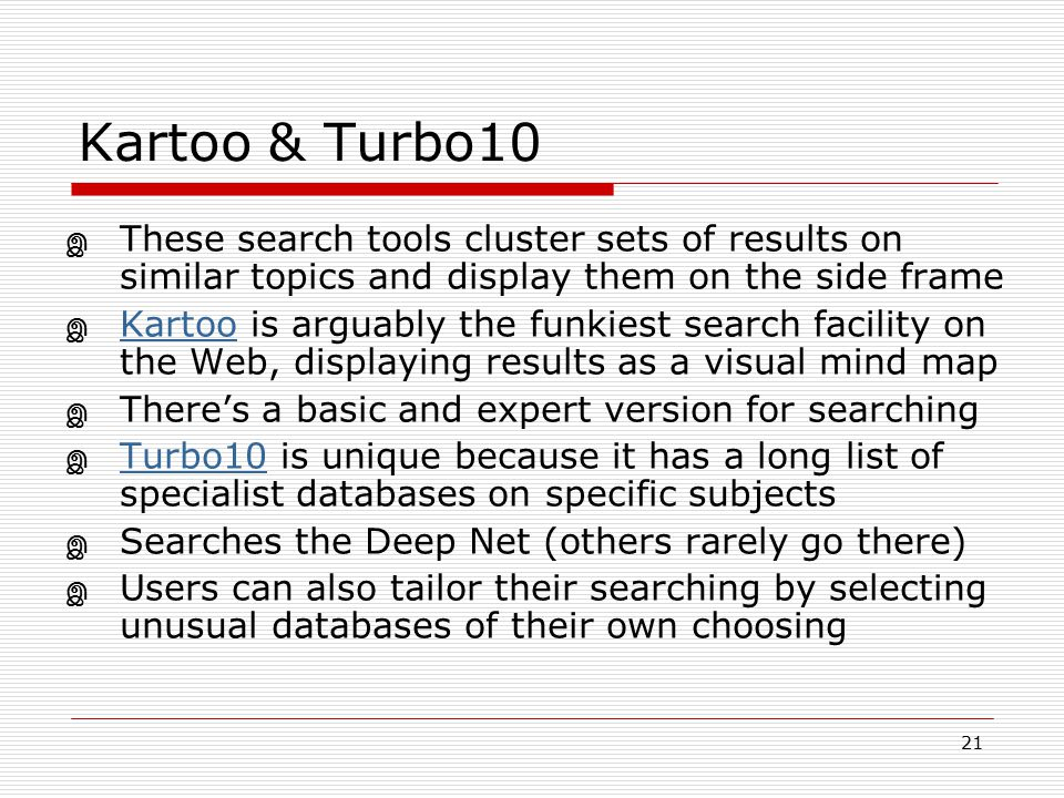 21 Kartoo & Turbo10 இ These search tools cluster sets of results on similar topics and display them on the side frame இ Kartoo is arguably the funkies