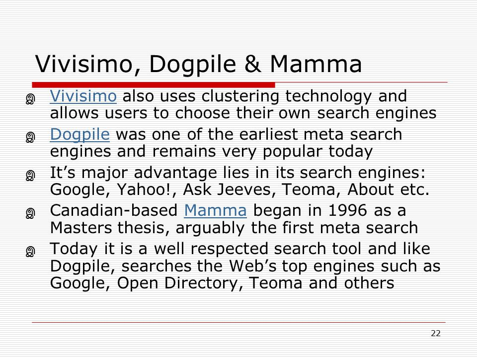 22 Vivisimo, Dogpile & Mamma இ Vivisimo also uses clustering technology and allows users to choose their own search engines Vivisimo இ Dogpile was one
