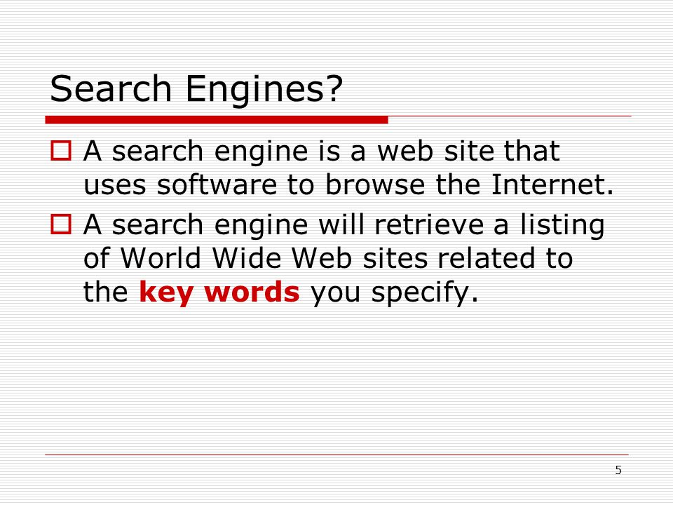 5 Search Engines?  A search engine is a web site that uses software to browse the Internet.  A search engine will retrieve a listing of World Wide W
