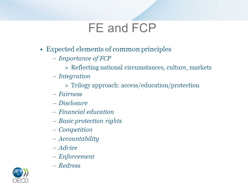 FE and FCP Expected elements of common principles –Importance of FCP »Reflecting national circumstances, culture, markets –Integration »Trilogy approach: access/education/protection –Fairness –Disclosure –Financial education –Basic protection rights –Competition –Accountability –Advice –Enforcement –Redress