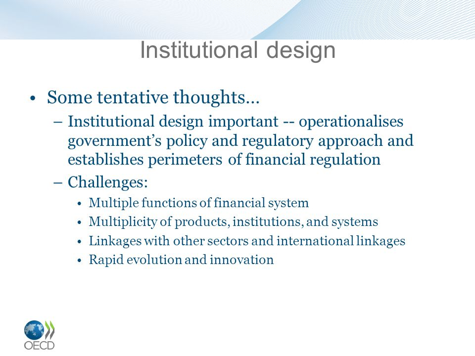 Institutional design Some tentative thoughts… –Institutional design important -- operationalises government's policy and regulatory approach and establishes perimeters of financial regulation –Challenges: Multiple functions of financial system Multiplicity of products, institutions, and systems Linkages with other sectors and international linkages Rapid evolution and innovation