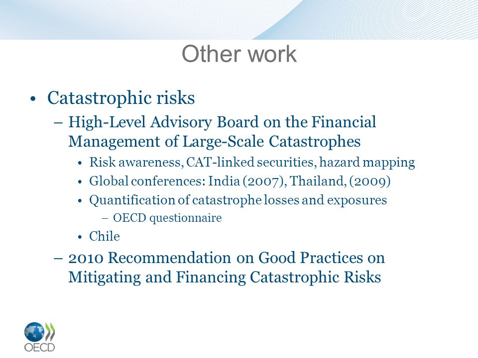 Other work Catastrophic risks –High-Level Advisory Board on the Financial Management of Large-Scale Catastrophes Risk awareness, CAT-linked securities, hazard mapping Global conferences: India (2007), Thailand, (2009) Quantification of catastrophe losses and exposures –OECD questionnaire Chile –2010 Recommendation on Good Practices on Mitigating and Financing Catastrophic Risks