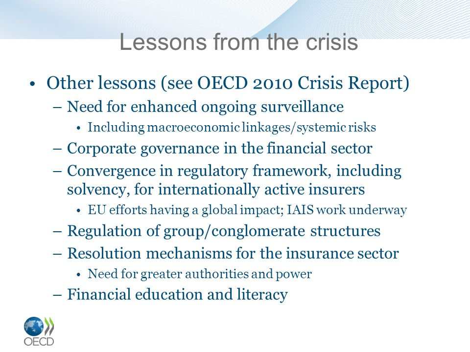 Lessons from the crisis Other lessons (see OECD 2010 Crisis Report) –Need for enhanced ongoing surveillance Including macroeconomic linkages/systemic risks –Corporate governance in the financial sector –Convergence in regulatory framework, including solvency, for internationally active insurers EU efforts having a global impact; IAIS work underway –Regulation of group/conglomerate structures –Resolution mechanisms for the insurance sector Need for greater authorities and power –Financial education and literacy