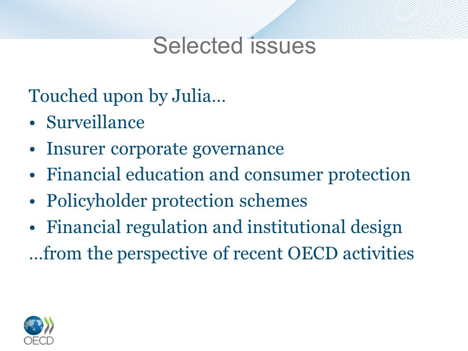 Selected issues Touched upon by Julia… Surveillance Insurer corporate governance Financial education and consumer protection Policyholder protection schemes Financial regulation and institutional design …from the perspective of recent OECD activities