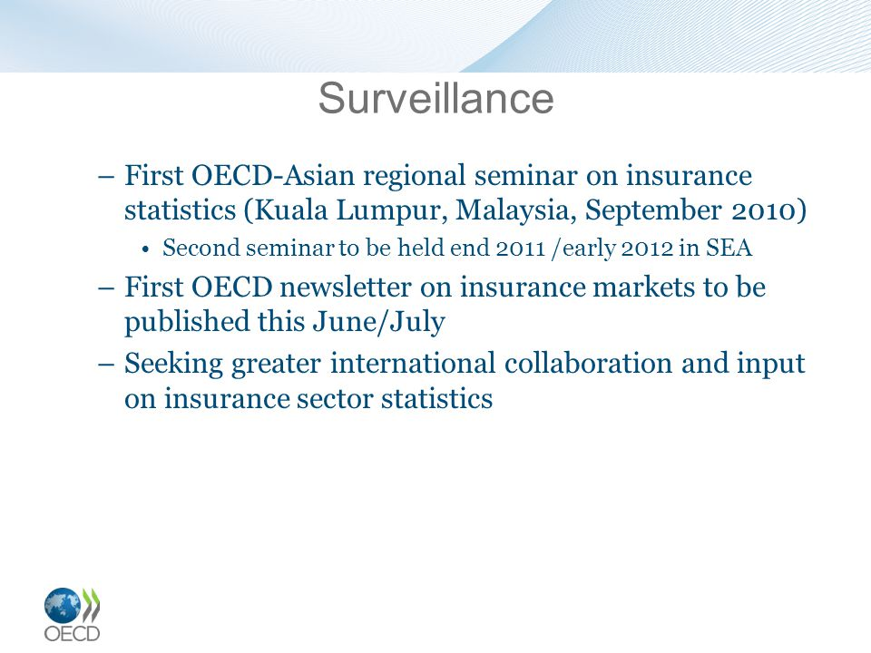 Surveillance –First OECD-Asian regional seminar on insurance statistics (Kuala Lumpur, Malaysia, September 2010) Second seminar to be held end 2011 /early 2012 in SEA –First OECD newsletter on insurance markets to be published this June/July –Seeking greater international collaboration and input on insurance sector statistics