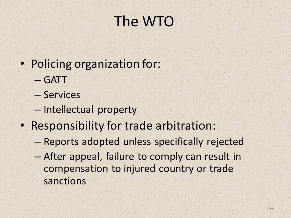 The WTO Policing organization for: – GATT – Services – Intellectual property Responsibility for trade arbitration: – Reports adopted unless specifical