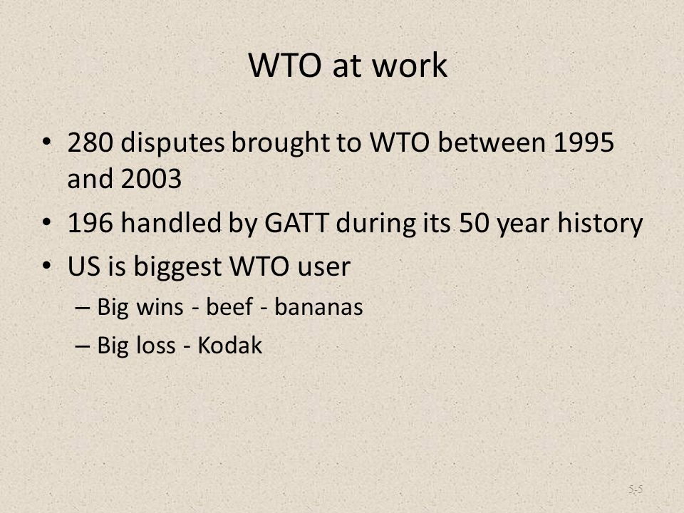 WTO at work 280 disputes brought to WTO between 1995 and 2003 196 handled by GATT during its 50 year history US is biggest WTO user – Big wins - beef