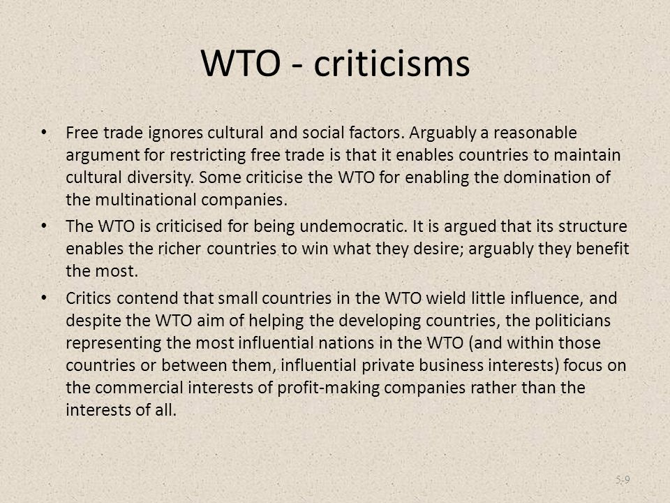 WTO - criticisms Free trade ignores cultural and social factors. Arguably a reasonable argument for restricting free trade is that it enables countrie