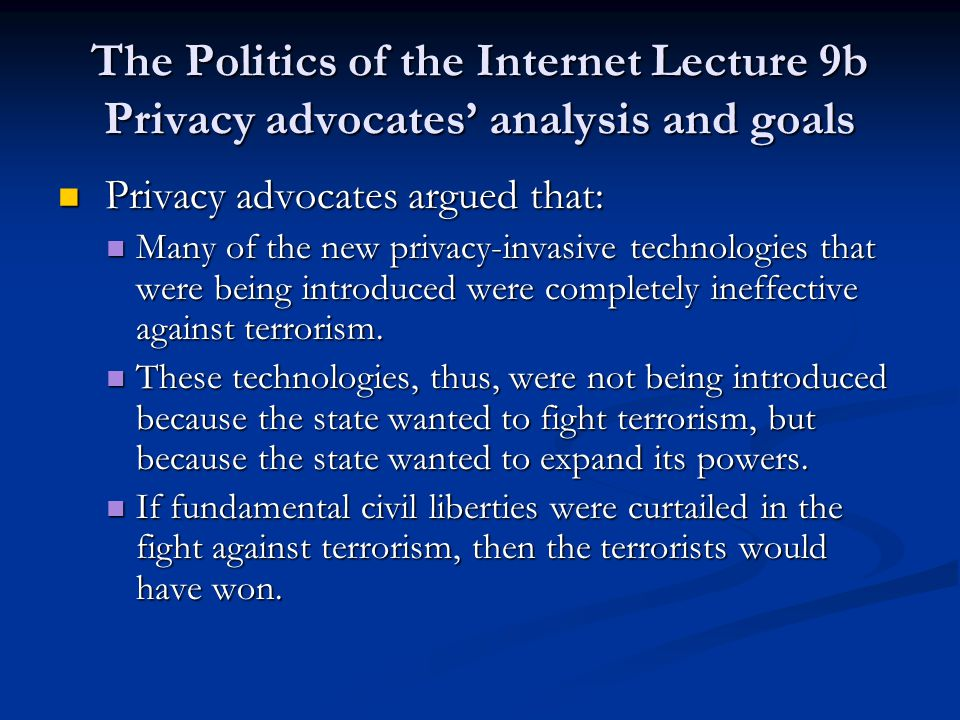 The Politics of the Internet Lecture 9b Privacy advocates' analysis and goals Privacy advocates argued that: Privacy advocates argued that: Many of the new privacy-invasive technologies that were being introduced were completely ineffective against terrorism.