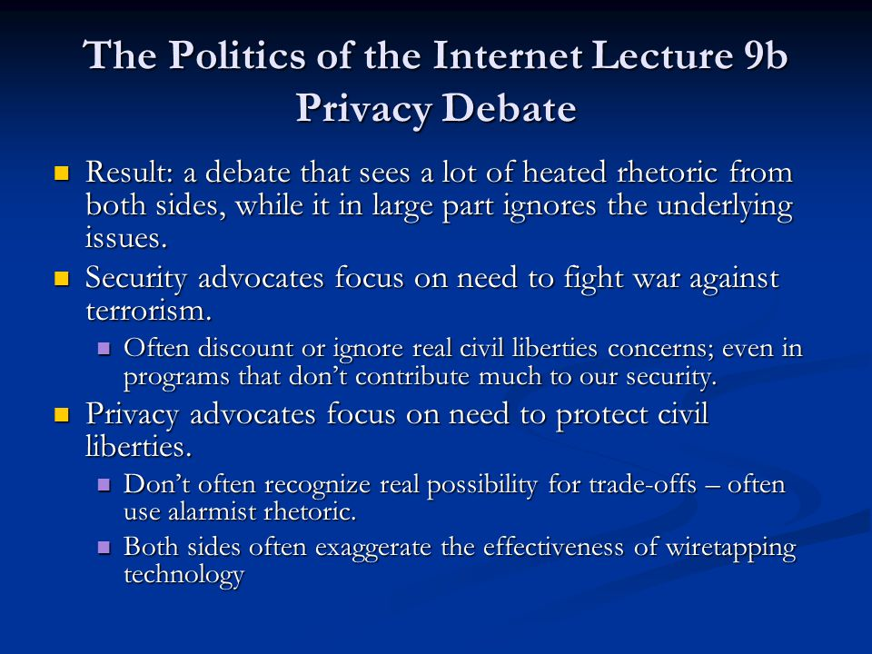 The Politics of the Internet Lecture 9b Privacy Debate Result: a debate that sees a lot of heated rhetoric from both sides, while it in large part ignores the underlying issues.