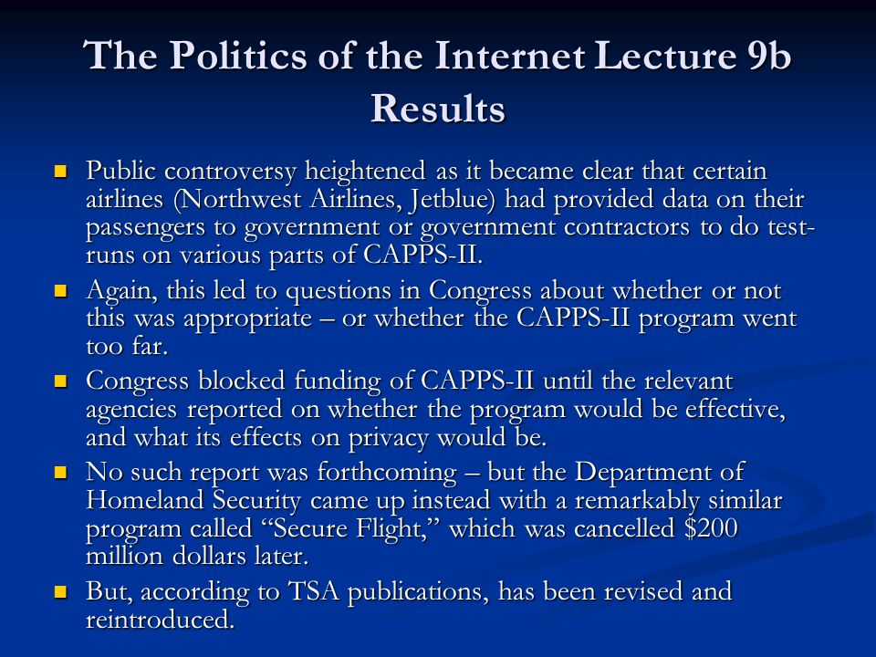 The Politics of the Internet Lecture 9b Results Public controversy heightened as it became clear that certain airlines (Northwest Airlines, Jetblue) had provided data on their passengers to government or government contractors to do test- runs on various parts of CAPPS-II.