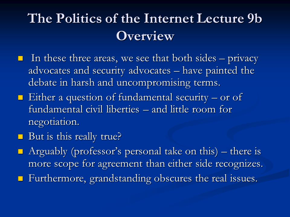 The Politics of the Internet Lecture 9b Overview In these three areas, we see that both sides – privacy advocates and security advocates – have painted the debate in harsh and uncompromising terms.