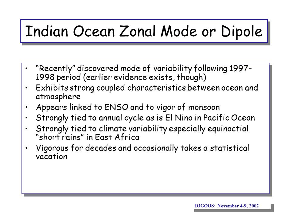 IOGOOS: November 4-9, 2002 Indian Ocean Zonal Mode or Dipole Recently discovered mode of variability following 1997- 1998 period (earlier evidence exists, though) Exhibits strong coupled characteristics between ocean and atmosphere Appears linked to ENSO and to vigor of monsoon Strongly tied to annual cycle as is El Nino in Pacific Ocean Strongly tied to climate variability especially equinoctial short rains in East Africa Vigorous for decades and occasionally takes a statistical vacation Recently discovered mode of variability following 1997- 1998 period (earlier evidence exists, though) Exhibits strong coupled characteristics between ocean and atmosphere Appears linked to ENSO and to vigor of monsoon Strongly tied to annual cycle as is El Nino in Pacific Ocean Strongly tied to climate variability especially equinoctial short rains in East Africa Vigorous for decades and occasionally takes a statistical vacation