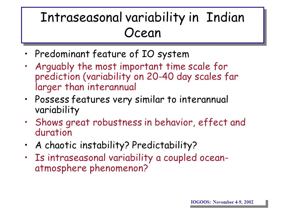 IOGOOS: November 4-9, 2002 Intraseasonal variability in Indian Ocean Predominant feature of IO system Arguably the most important time scale for prediction (variability on 20-40 day scales far larger than interannual Possess features very similar to interannual variability Shows great robustness in behavior, effect and duration A chaotic instability.