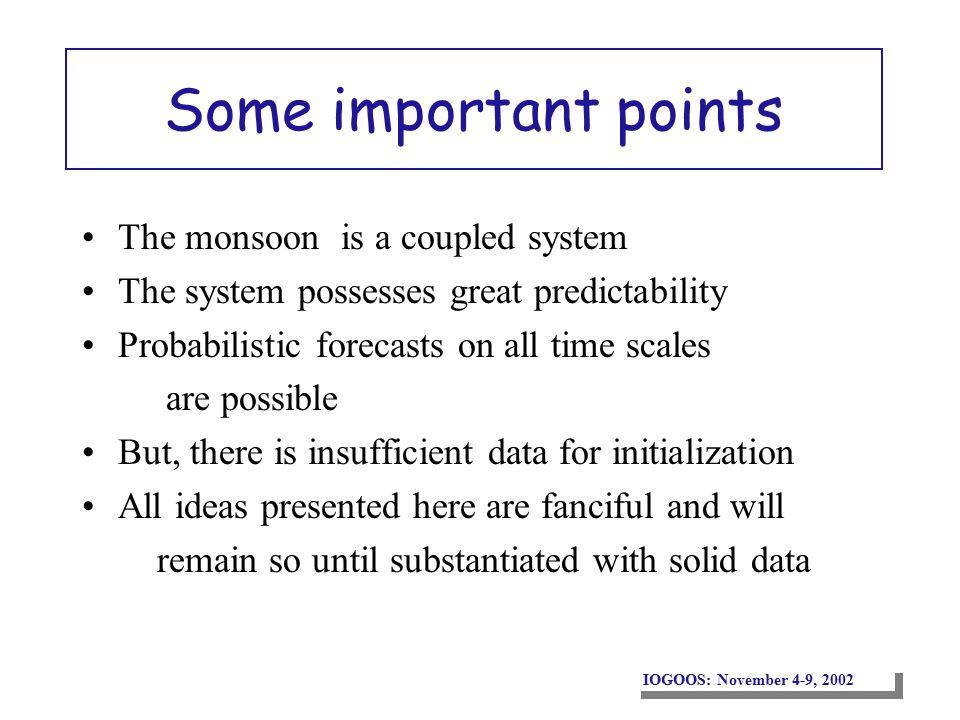 Some important points The monsoon is a coupled system The system possesses great predictability Probabilistic forecasts on all time scales are possible But, there is insufficient data for initialization All ideas presented here are fanciful and will remain so until substantiated with solid data