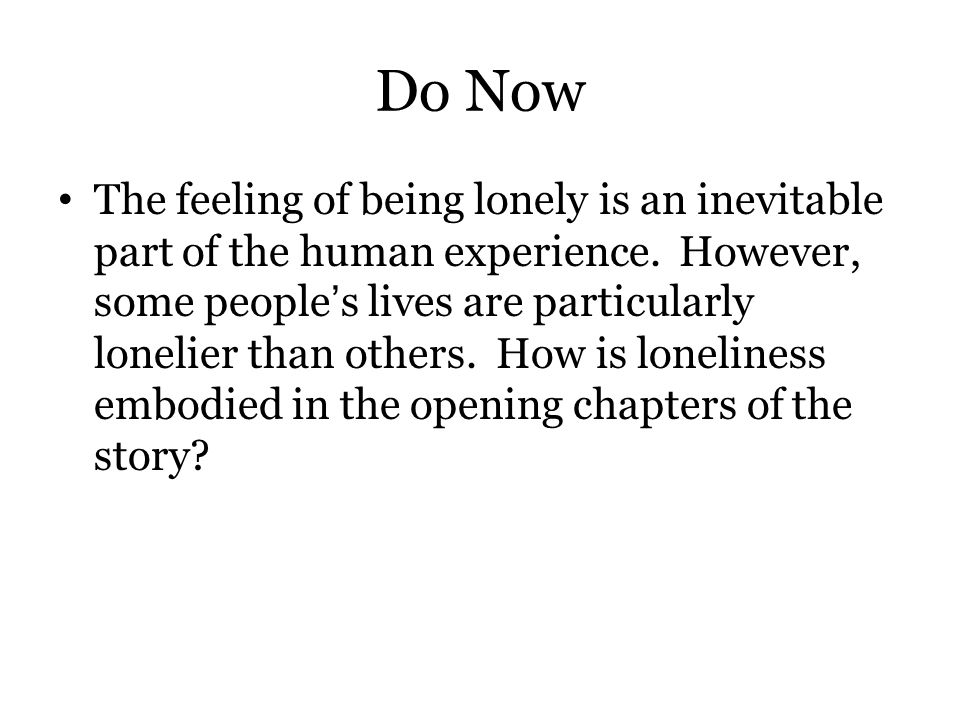 Do Now The feeling of being lonely is an inevitable part of the human experience. However, some people's lives are particularly lonelier than others.