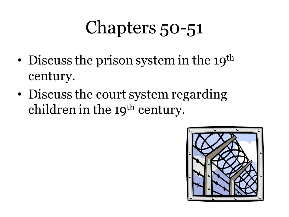 Chapters 50-51 Discuss the prison system in the 19 th century. Discuss the court system regarding children in the 19 th century.