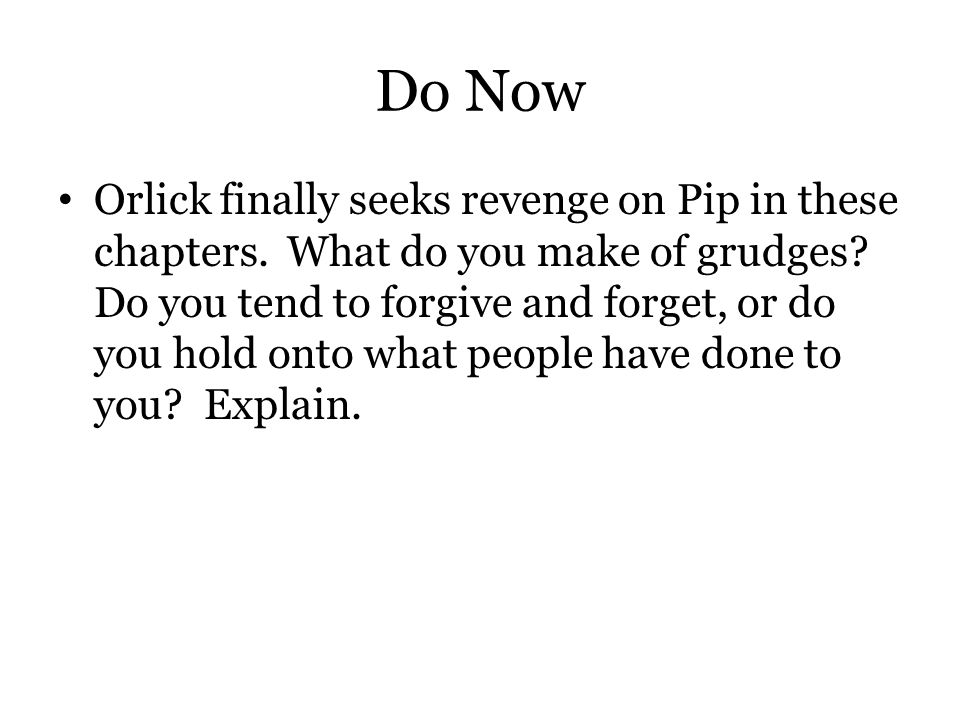 Do Now Orlick finally seeks revenge on Pip in these chapters. What do you make of grudges? Do you tend to forgive and forget, or do you hold onto what