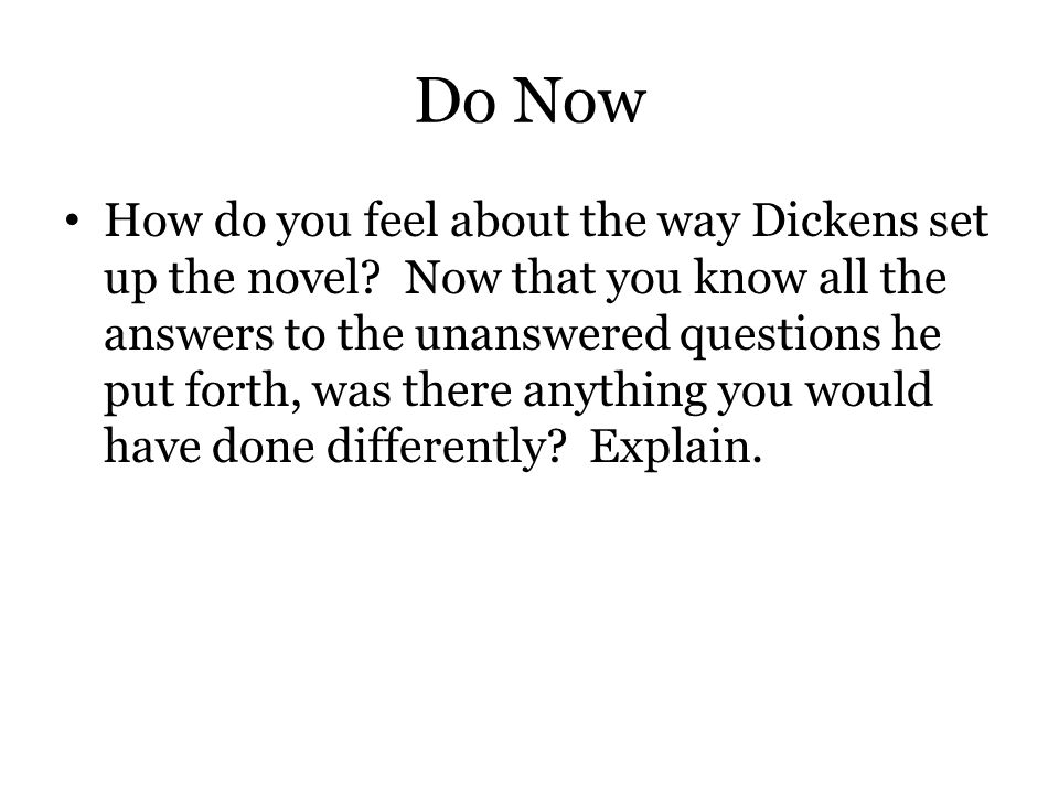 Do Now How do you feel about the way Dickens set up the novel? Now that you know all the answers to the unanswered questions he put forth, was there a