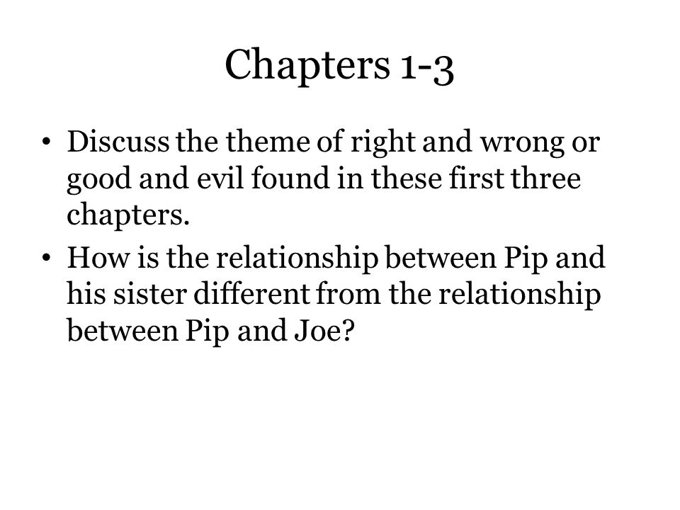 Chapters 1-3 Discuss the theme of right and wrong or good and evil found in these first three chapters. How is the relationship between Pip and his si