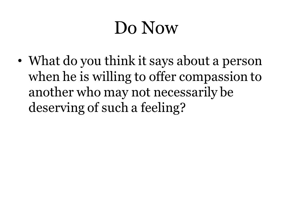 Do Now What do you think it says about a person when he is willing to offer compassion to another who may not necessarily be deserving of such a feeli