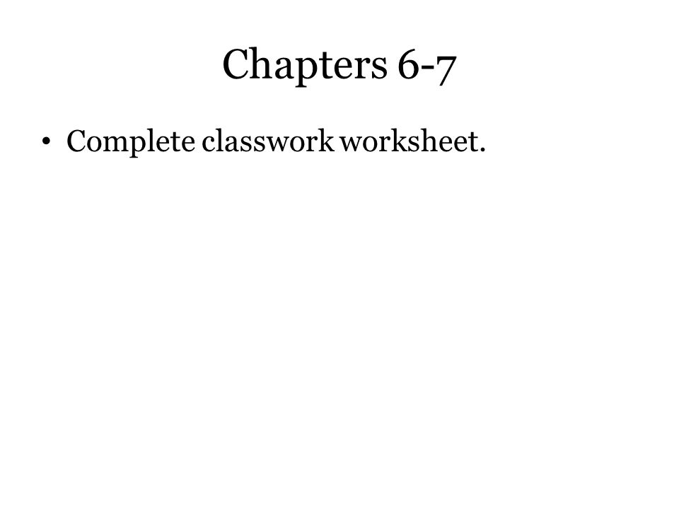 Chapters 6-7 Complete classwork worksheet.
