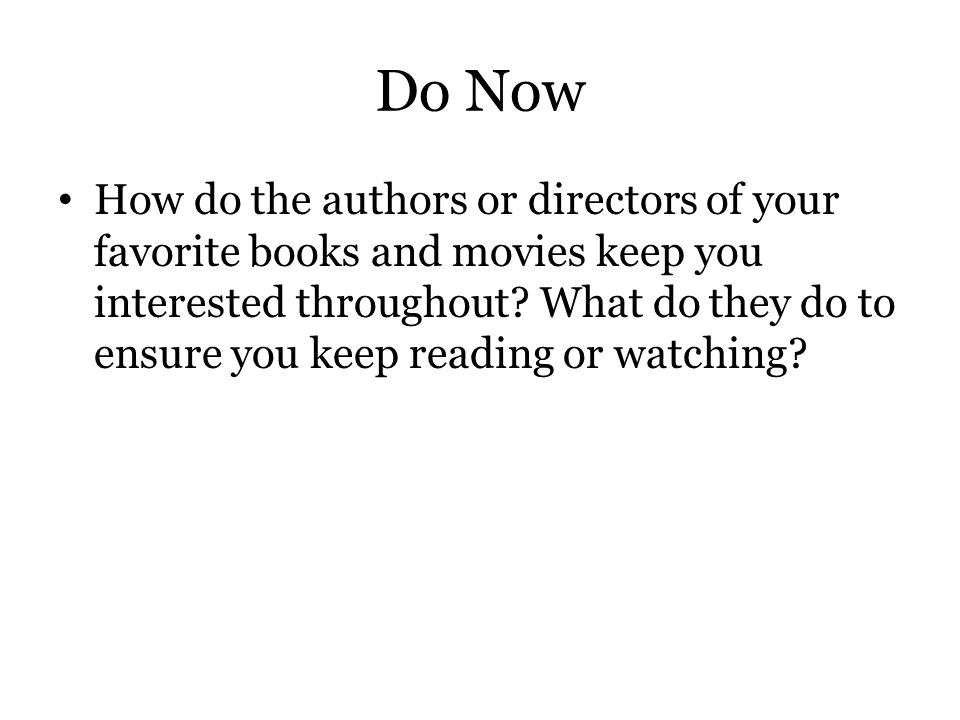 Do Now How do the authors or directors of your favorite books and movies keep you interested throughout? What do they do to ensure you keep reading or