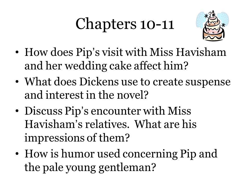 Chapters 10-11 How does Pip's visit with Miss Havisham and her wedding cake affect him? What does Dickens use to create suspense and interest in the n
